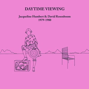 Jacqueline Humbert & David Rosenboom: Daytime Viewing