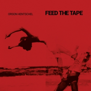 Orson Hentschel: Feed the Tape